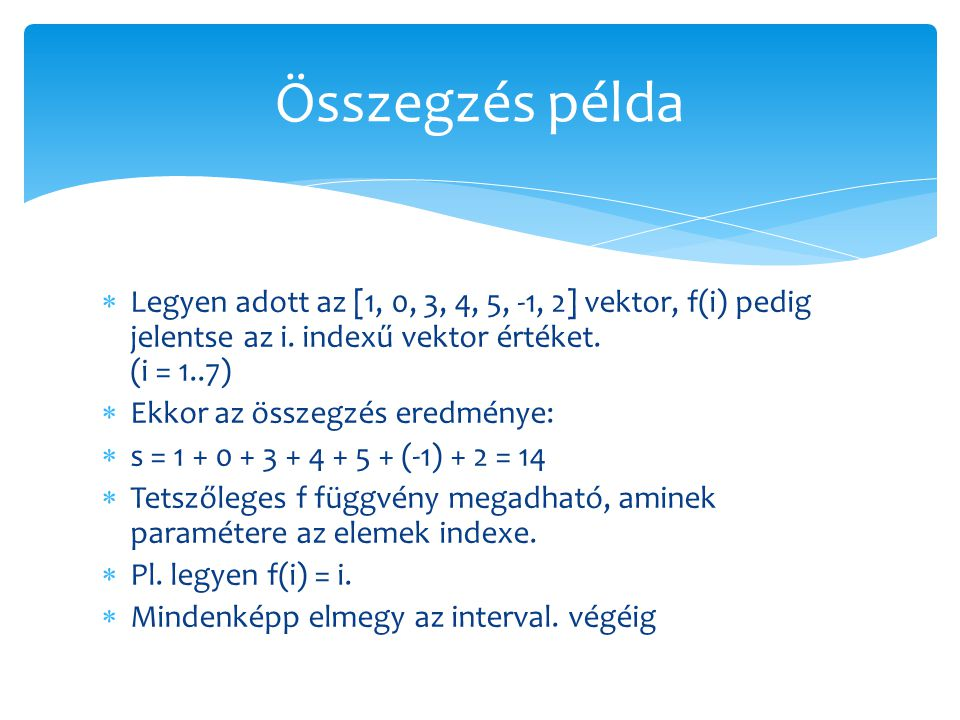 Összegzés példa Legyen adott az [1, 0, 3, 4, 5, -1, 2] vektor, f(i) pedig jelentse az i. indexű vektor értéket. (i = 1..7)
